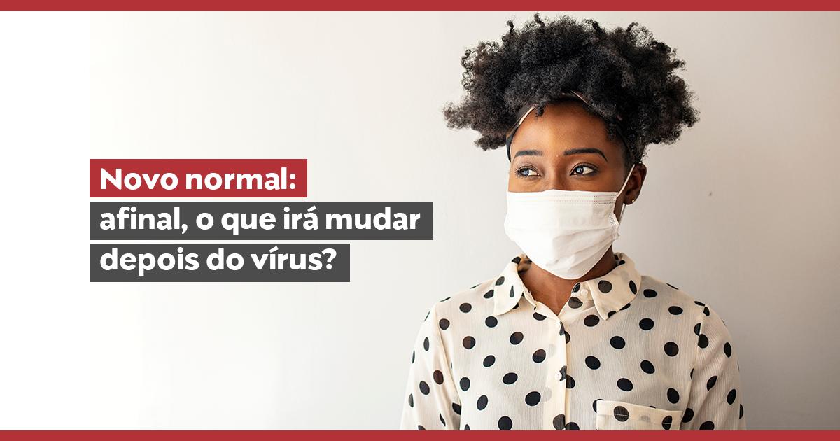 Novo normal: afinal, o que irá mudar depois do vírus?