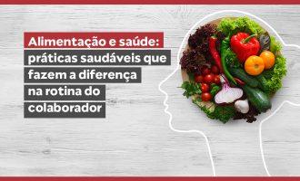 Alimentação e saúde: práticas saudáveis que fazem a diferença na rotina do colaborador
